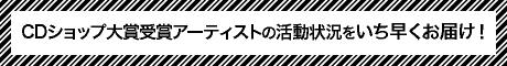 CDショップ大賞受賞アーティストの活動状況をいち早くお届け!