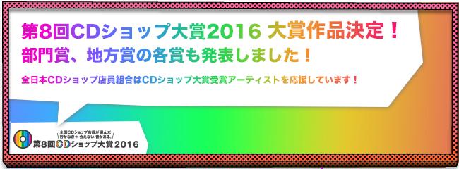 第8回CDショップ大賞2016大賞作品決定!部門賞、地方賞の各賞も発表しました!全日本CDショップ店員組合はCDショップ大賞受賞アーティストを応援しています!