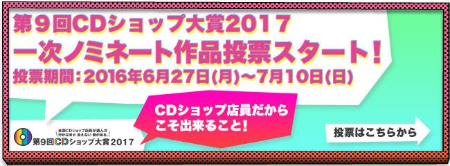 第9回CDショップ大賞2017一次ノミネート作品投票スタート!投票期間:2016年6月27(月)~7月10日