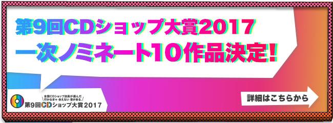 第9回CDショップ大賞2017一次ノミネート10作品決定!詳細はこちらから