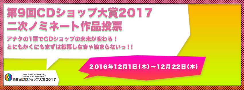 第9回CDショップ大賞2017二次ノミネート作品投票 アナタの一票でCDショップの未来が変わる! とにもかくにもまずは投票しなきゃ始まらないっ!!