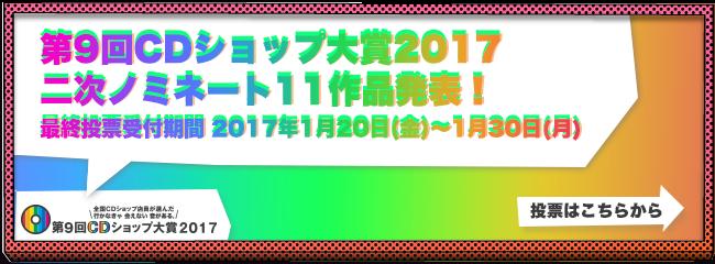 第9回CDショップ大賞2017二次ノミネート11作品発表!最終投票受付期間2017年1月20日(金)~1月30日(月)投票はこちらから