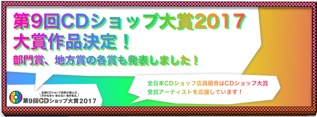 第9回CDショップ大賞2017部門賞、地方賞の各賞も発表しました!全日本CDショップ店員組合はCDショップ大賞受賞アーティストを応援しています!